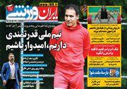 روزنامه ایران ورزشی  تیم ملی قدرتمندی داریم، امیدوار باشیم